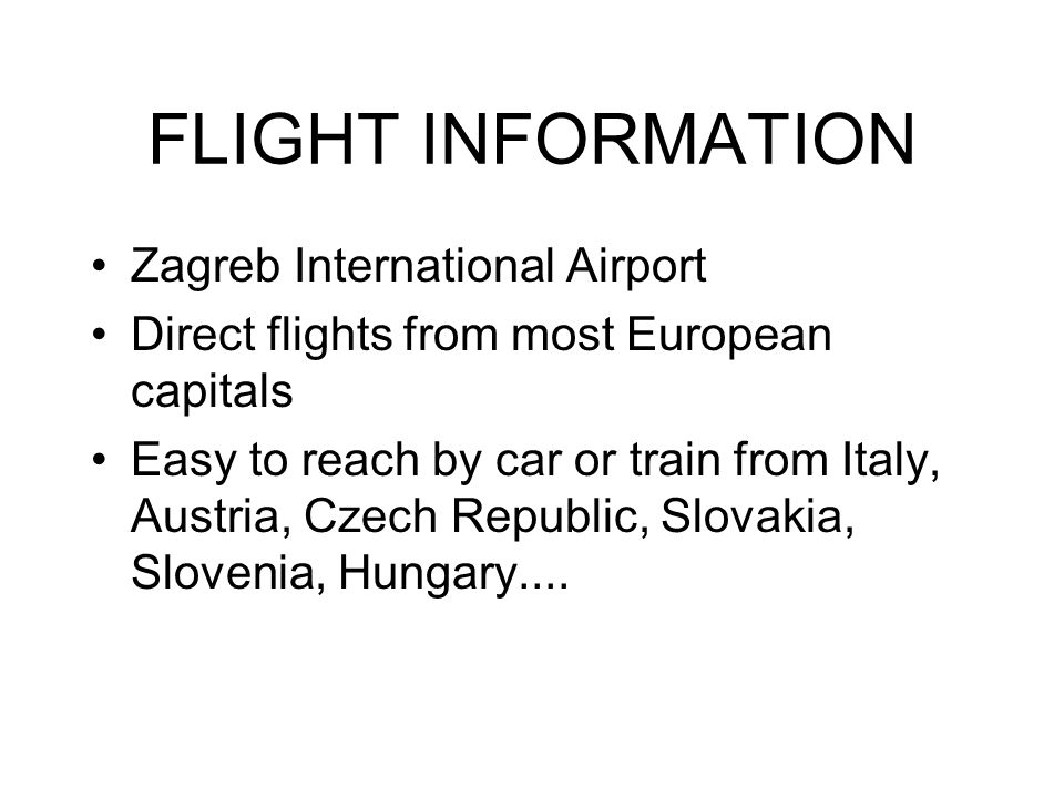 FLIGHT INFORMATION Zagreb International Airport Direct flights from most European capitals Easy to reach by car or train from Italy, Austria, Czech Republic, Slovakia, Slovenia, Hungary....