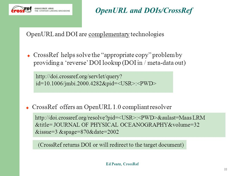 22 Ed Pentz, CrossRef OpenURL and DOIs/CrossRef CrossRef helps solve the appropriate copy problem by providing a reverse DOI lookup (DOI in / meta-data out) http://doi.crossref.org/servlet/query.