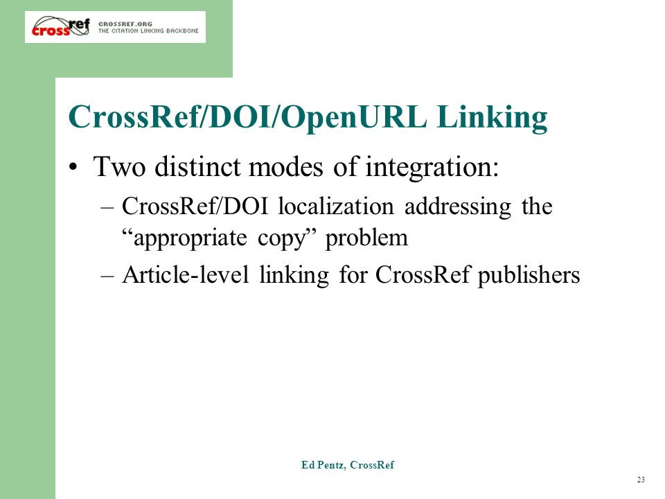 23 Ed Pentz, CrossRef CrossRef/DOI/OpenURL Linking Two distinct modes of integration: –CrossRef/DOI localization addressing the appropriate copy problem –Article-level linking for CrossRef publishers