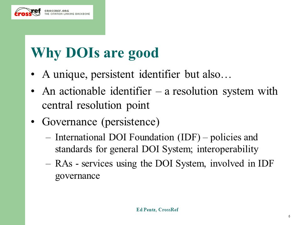 6 Ed Pentz, CrossRef Why DOIs are good A unique, persistent identifier but also… An actionable identifier – a resolution system with central resolution point Governance (persistence) –International DOI Foundation (IDF) – policies and standards for general DOI System; interoperability –RAs - services using the DOI System, involved in IDF governance