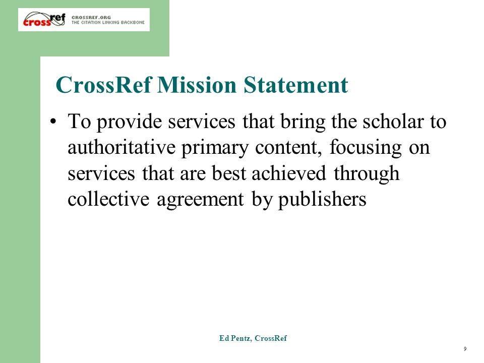 9 Ed Pentz, CrossRef CrossRef Mission Statement To provide services that bring the scholar to authoritative primary content, focusing on services that are best achieved through collective agreement by publishers