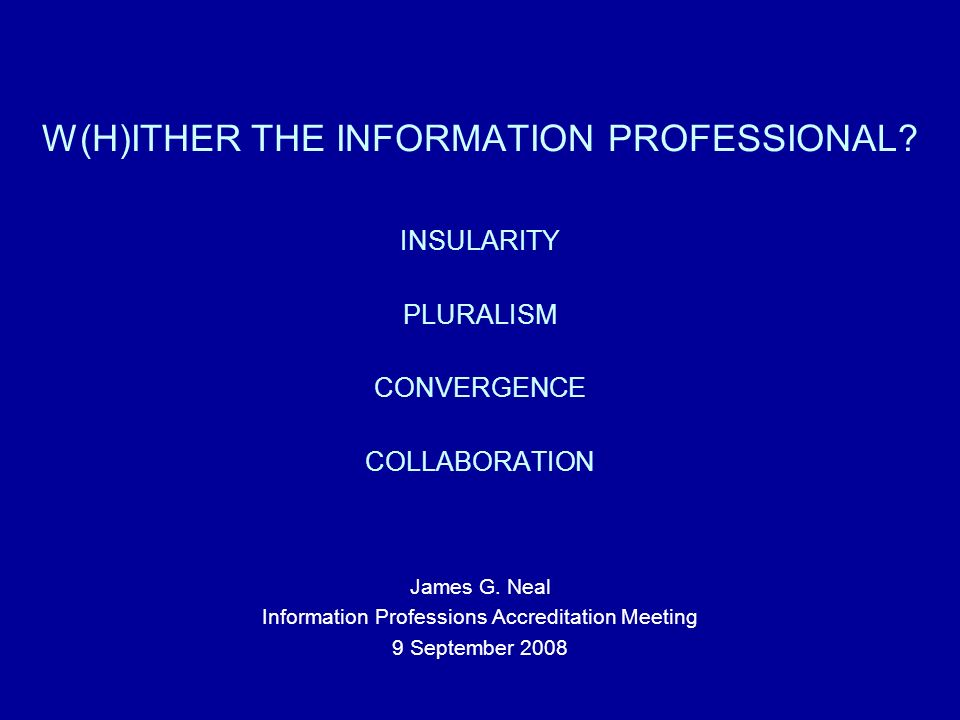 W(H)ITHER THE INFORMATION PROFESSIONAL. INSULARITY PLURALISM CONVERGENCE COLLABORATION James G.