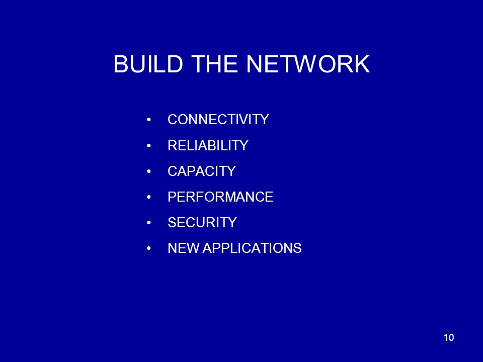 10 BUILD THE NETWORK CONNECTIVITY RELIABILITY CAPACITY PERFORMANCE SECURITY NEW APPLICATIONS