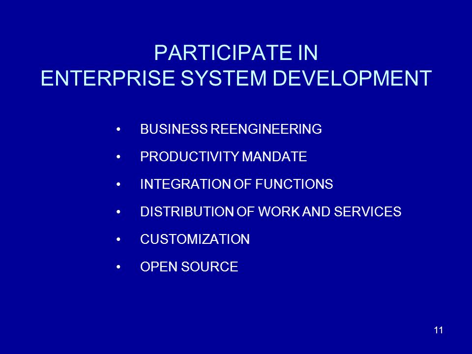 11 BUSINESS REENGINEERING PRODUCTIVITY MANDATE INTEGRATION OF FUNCTIONS DISTRIBUTION OF WORK AND SERVICES CUSTOMIZATION OPEN SOURCE PARTICIPATE IN ENTERPRISE SYSTEM DEVELOPMENT