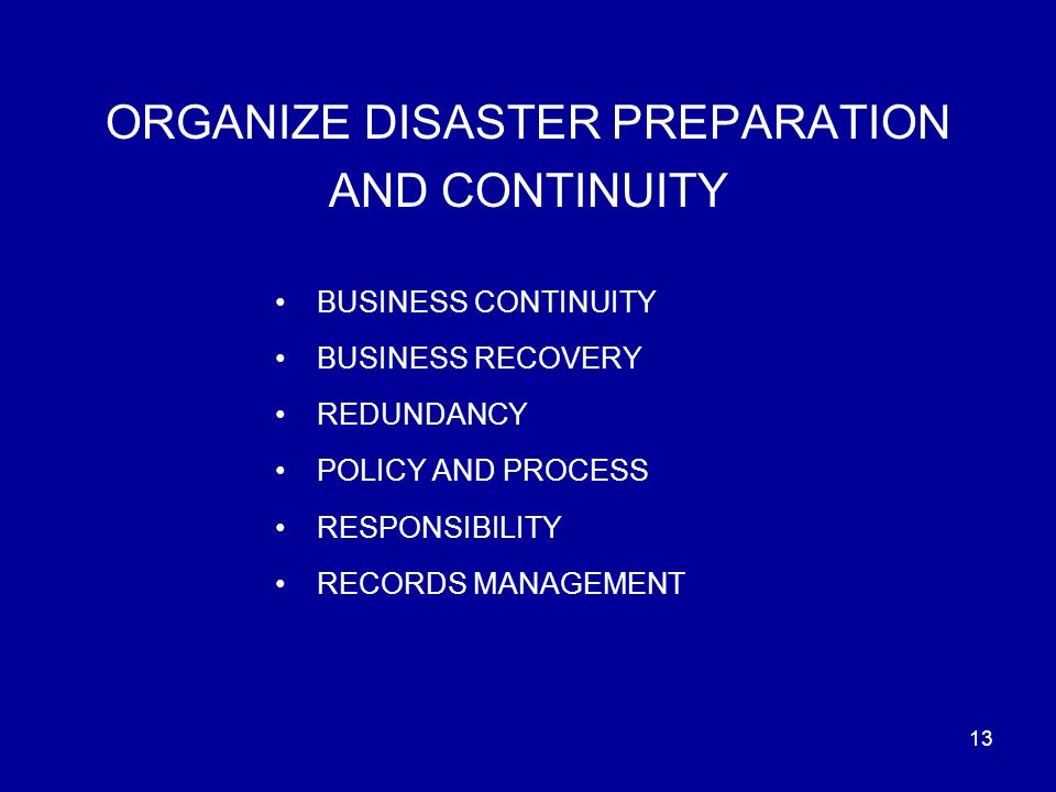 13 ORGANIZE DISASTER PREPARATION AND CONTINUITY BUSINESS CONTINUITY BUSINESS RECOVERY REDUNDANCY POLICY AND PROCESS RESPONSIBILITY RECORDS MANAGEMENT
