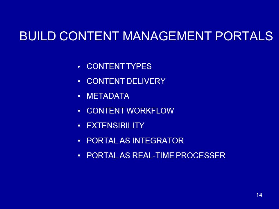 14 BUILD CONTENT MANAGEMENT PORTALS CONTENT TYPES CONTENT DELIVERY METADATA CONTENT WORKFLOW EXTENSIBILITY PORTAL AS INTEGRATOR PORTAL AS REAL-TIME PROCESSER