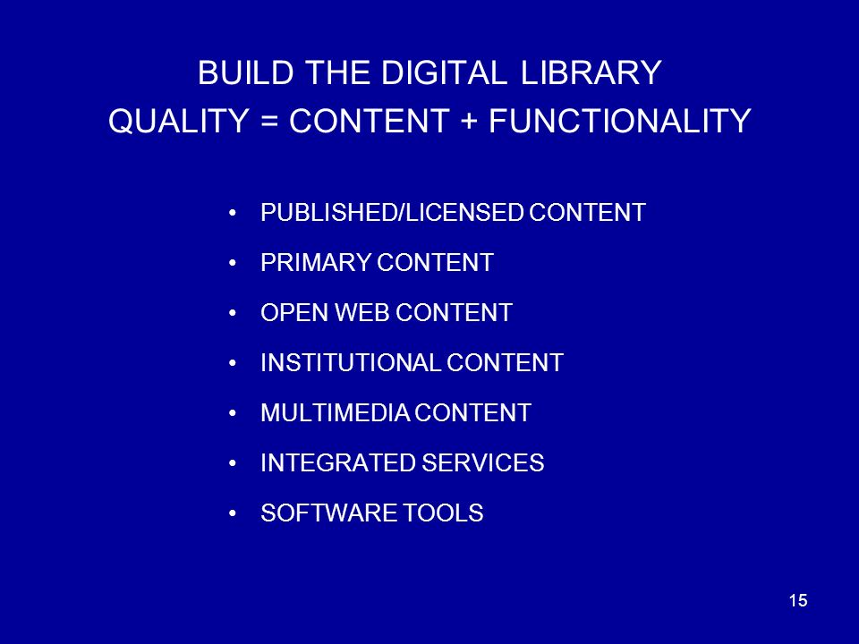 15 BUILD THE DIGITAL LIBRARY QUALITY = CONTENT + FUNCTIONALITY PUBLISHED/LICENSED CONTENT PRIMARY CONTENT OPEN WEB CONTENT INSTITUTIONAL CONTENT MULTIMEDIA CONTENT INTEGRATED SERVICES SOFTWARE TOOLS