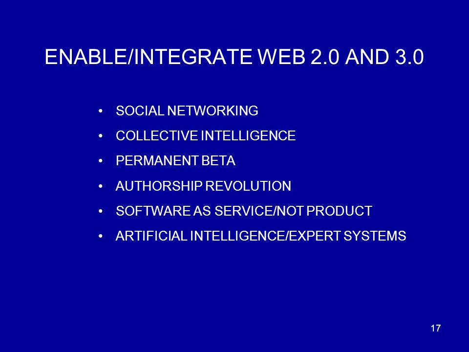 17 ENABLE/INTEGRATE WEB 2.0 AND 3.0 SOCIAL NETWORKING COLLECTIVE INTELLIGENCE PERMANENT BETA AUTHORSHIP REVOLUTION SOFTWARE AS SERVICE/NOT PRODUCT ARTIFICIAL INTELLIGENCE/EXPERT SYSTEMS