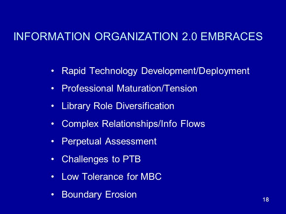 18 INFORMATION ORGANIZATION 2.0 EMBRACES Rapid Technology Development/Deployment Professional Maturation/Tension Library Role Diversification Complex Relationships/Info Flows Perpetual Assessment Challenges to PTB Low Tolerance for MBC Boundary Erosion