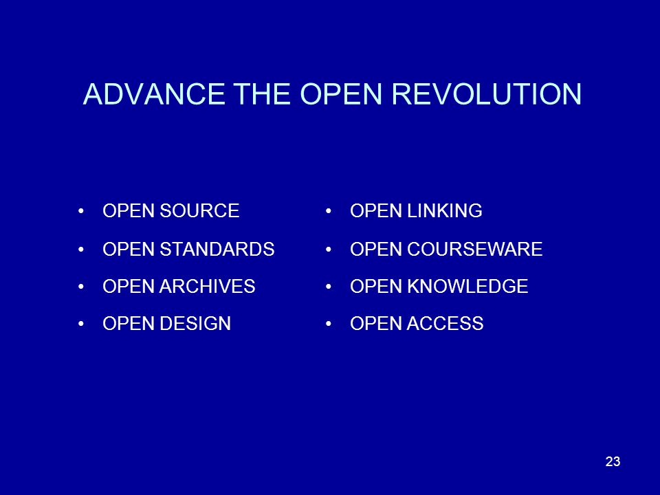 23 ADVANCE THE OPEN REVOLUTION OPEN SOURCE OPEN STANDARDS OPEN ARCHIVES OPEN DESIGN OPEN LINKING OPEN COURSEWARE OPEN KNOWLEDGE OPEN ACCESS