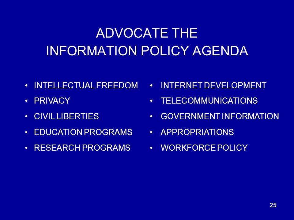 25 ADVOCATE THE INFORMATION POLICY AGENDA INTELLECTUAL FREEDOM PRIVACY CIVIL LIBERTIES EDUCATION PROGRAMS RESEARCH PROGRAMS INTERNET DEVELOPMENT TELECOMMUNICATIONS GOVERNMENT INFORMATION APPROPRIATIONS WORKFORCE POLICY