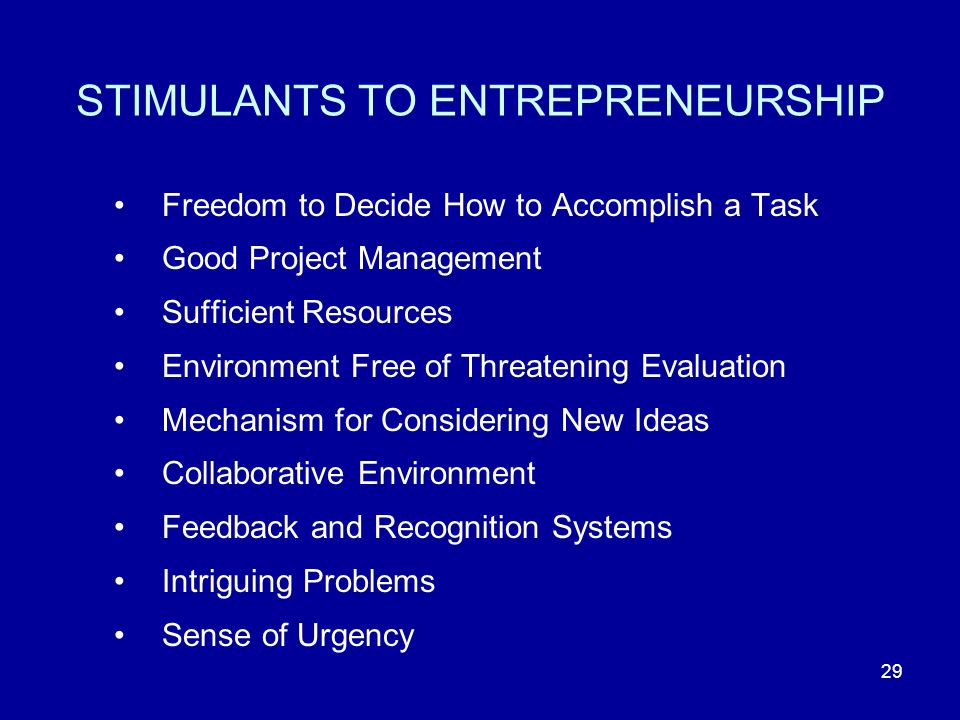 29 STIMULANTS TO ENTREPRENEURSHIP Freedom to Decide How to Accomplish a Task Good Project Management Sufficient Resources Environment Free of Threatening Evaluation Mechanism for Considering New Ideas Collaborative Environment Feedback and Recognition Systems Intriguing Problems Sense of Urgency