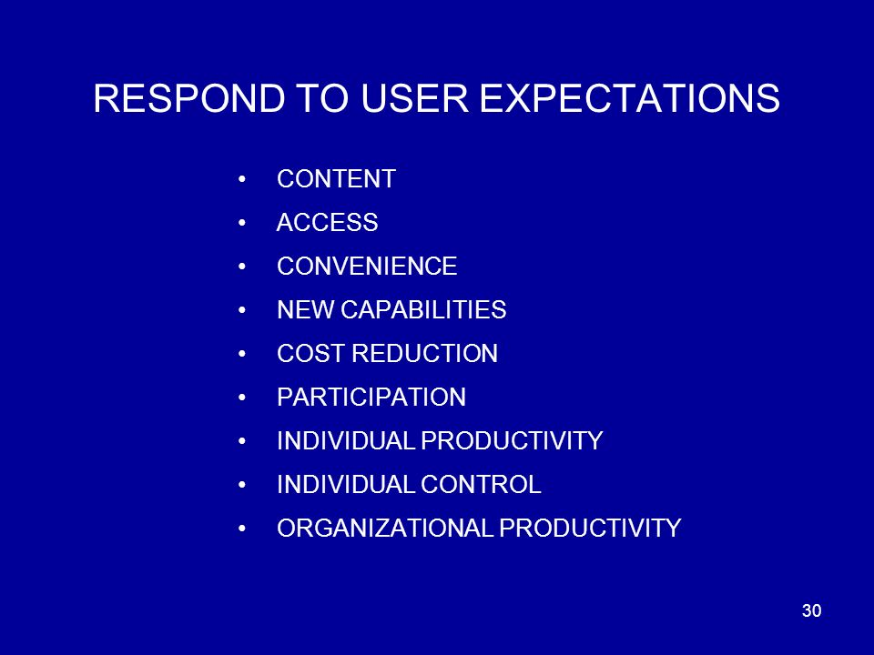 30 RESPOND TO USER EXPECTATIONS CONTENT ACCESS CONVENIENCE NEW CAPABILITIES COST REDUCTION PARTICIPATION INDIVIDUAL PRODUCTIVITY INDIVIDUAL CONTROL ORGANIZATIONAL PRODUCTIVITY