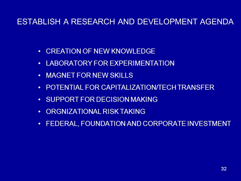 32 ESTABLISH A RESEARCH AND DEVELOPMENT AGENDA CREATION OF NEW KNOWLEDGE LABORATORY FOR EXPERIMENTATION MAGNET FOR NEW SKILLS POTENTIAL FOR CAPITALIZATION/TECH TRANSFER SUPPORT FOR DECISION MAKING ORGNIZATIONAL RISK TAKING FEDERAL, FOUNDATION AND CORPORATE INVESTMENT