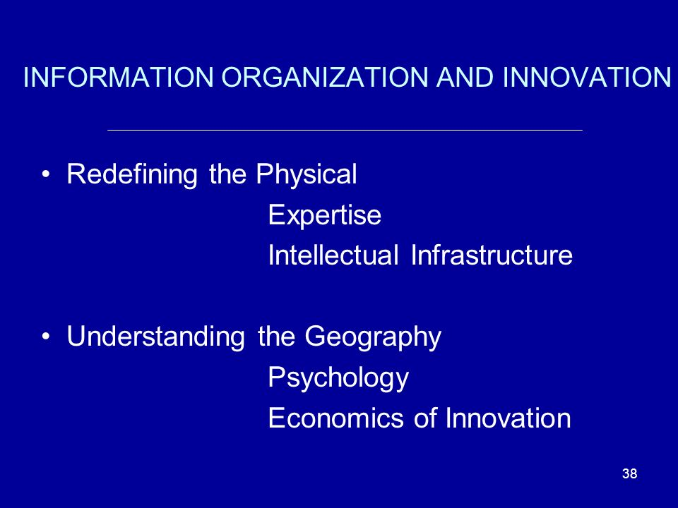 38 INFORMATION ORGANIZATION AND INNOVATION Redefining the Physical Expertise Intellectual Infrastructure Understanding the Geography Psychology Economics of Innovation