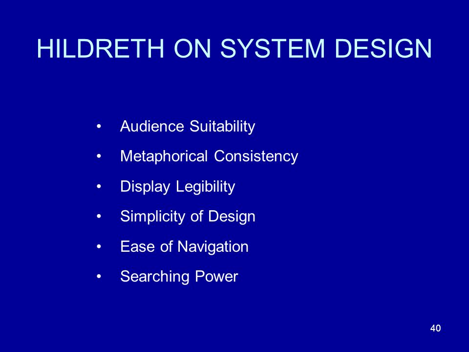 40 HILDRETH ON SYSTEM DESIGN Audience Suitability Metaphorical Consistency Display Legibility Simplicity of Design Ease of Navigation Searching Power