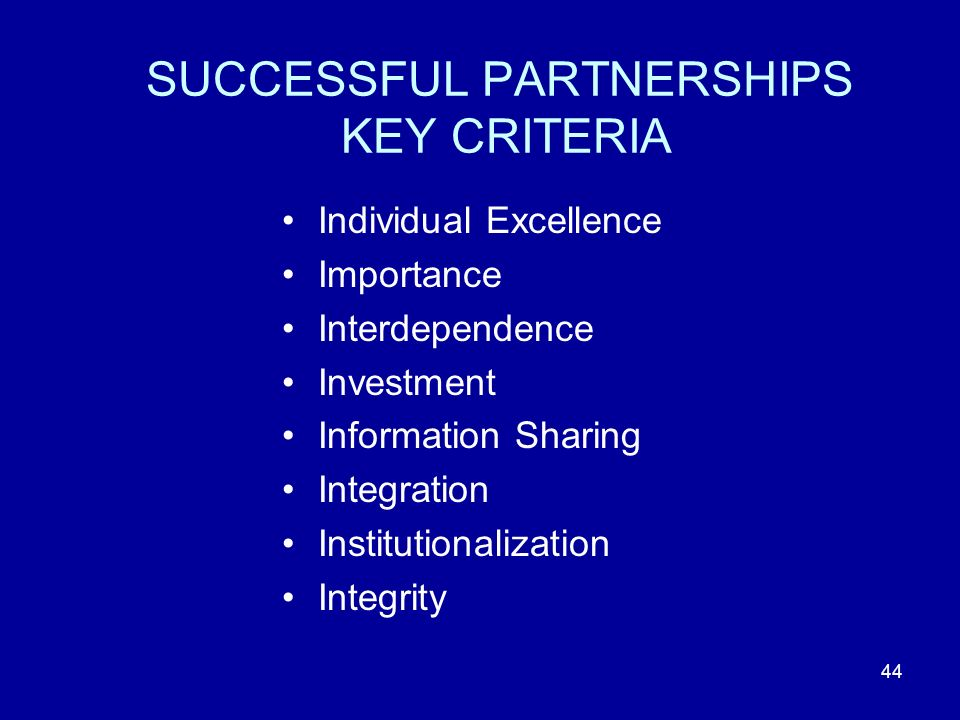 44 SUCCESSFUL PARTNERSHIPS KEY CRITERIA Individual Excellence Importance Interdependence Investment Information Sharing Integration Institutionalization Integrity