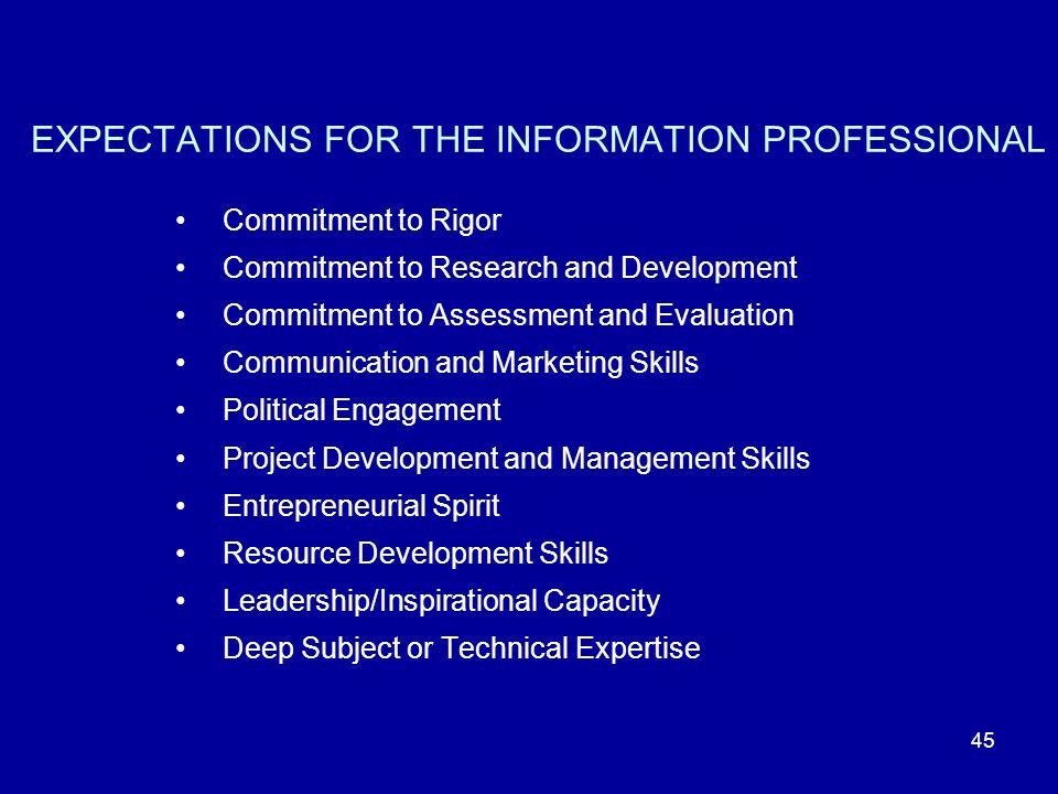 45 EXPECTATIONS FOR THE INFORMATION PROFESSIONAL Commitment to Rigor Commitment to Research and Development Commitment to Assessment and Evaluation Communication and Marketing Skills Political Engagement Project Development and Management Skills Entrepreneurial Spirit Resource Development Skills Leadership/Inspirational Capacity Deep Subject or Technical Expertise