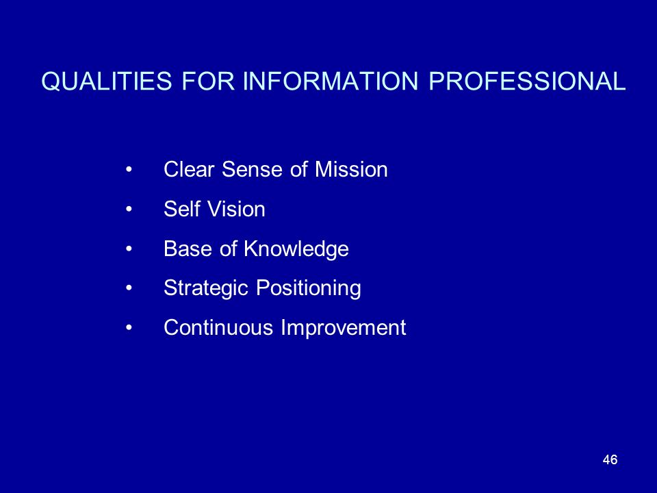 46 QUALITIES FOR INFORMATION PROFESSIONAL Clear Sense of Mission Self Vision Base of Knowledge Strategic Positioning Continuous Improvement