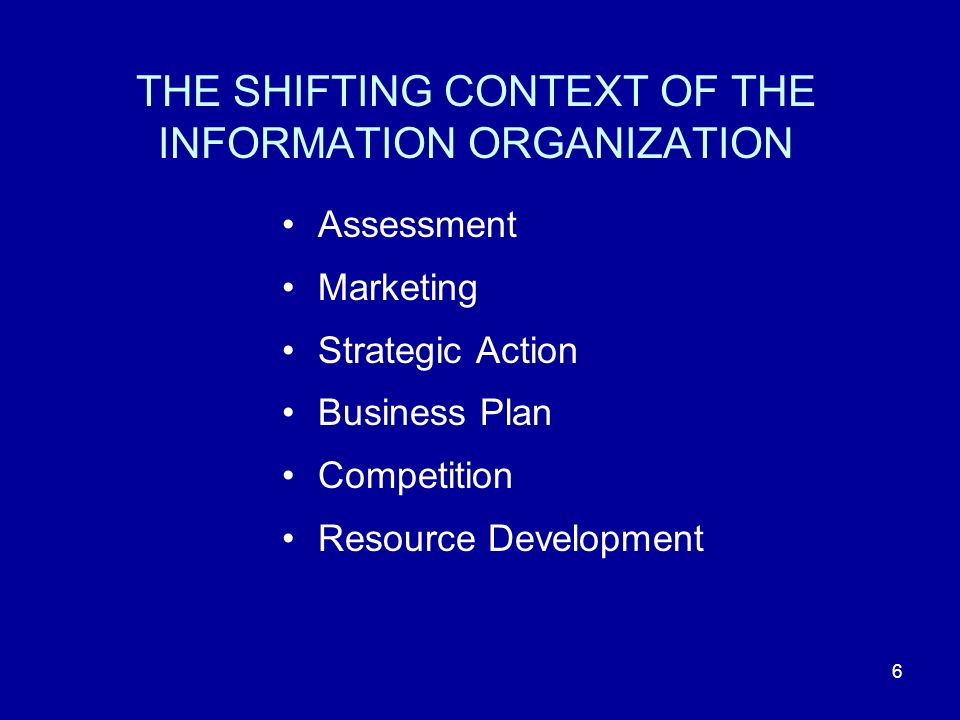 6 THE SHIFTING CONTEXT OF THE INFORMATION ORGANIZATION Assessment Marketing Strategic Action Business Plan Competition Resource Development