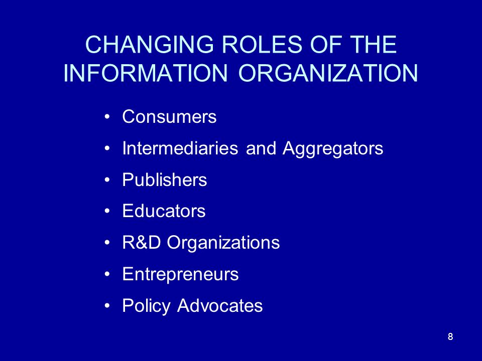 8 CHANGING ROLES OF THE INFORMATION ORGANIZATION Consumers Intermediaries and Aggregators Publishers Educators R&D Organizations Entrepreneurs Policy Advocates