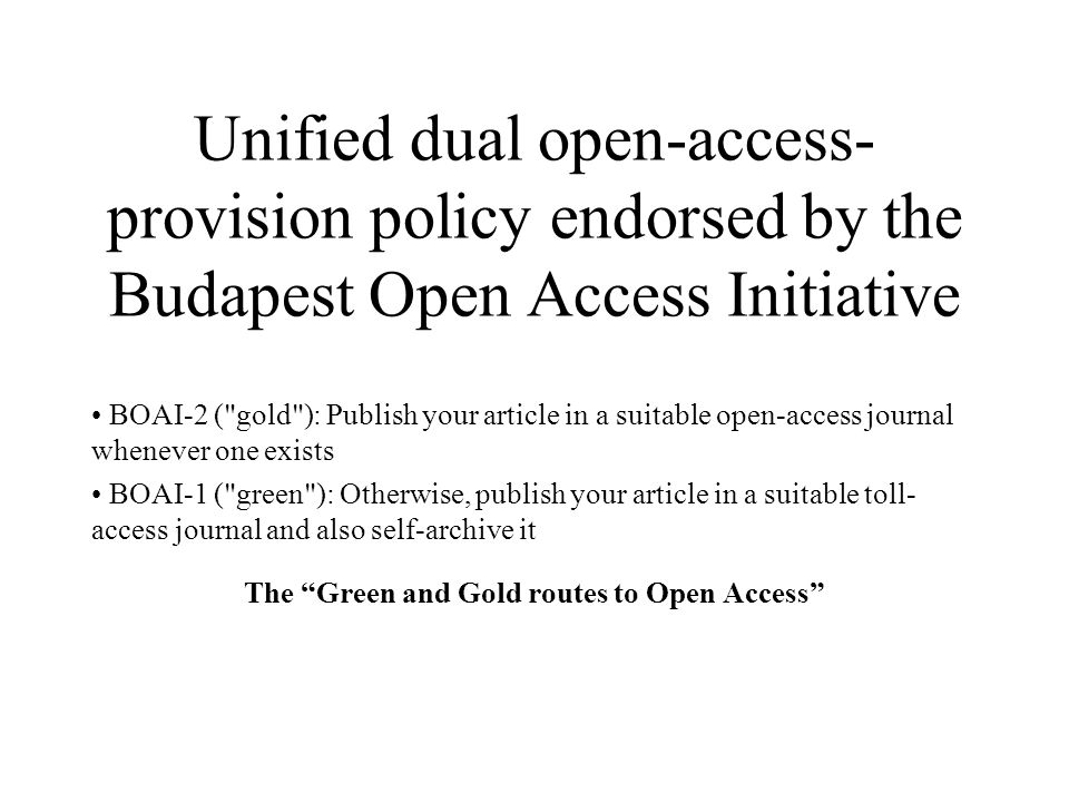 Unified dual open-access- provision policy endorsed by the Budapest Open Access Initiative BOAI-2 ( gold ): Publish your article in a suitable open-access journal whenever one exists BOAI-1 ( green ): Otherwise, publish your article in a suitable toll- access journal and also self-archive it The Green and Gold routes to Open Access