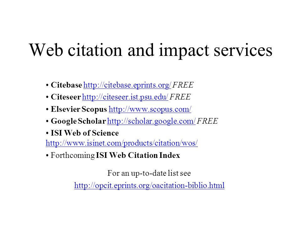 Web citation and impact services Citebase http://citebase.eprints.org/ FREEhttp://citebase.eprints.org/ Citeseer http://citeseer.ist.psu.edu/ FREEhttp://citeseer.ist.psu.edu/ Elsevier Scopus http://www.scopus.com/http://www.scopus.com/ Google Scholar http://scholar.google.com/ FREEhttp://scholar.google.com/ ISI Web of Science http://www.isinet.com/products/citation/wos/ http://www.isinet.com/products/citation/wos/ Forthcoming ISI Web Citation Index For an up-to-date list see http://opcit.eprints.org/oacitation-biblio.html