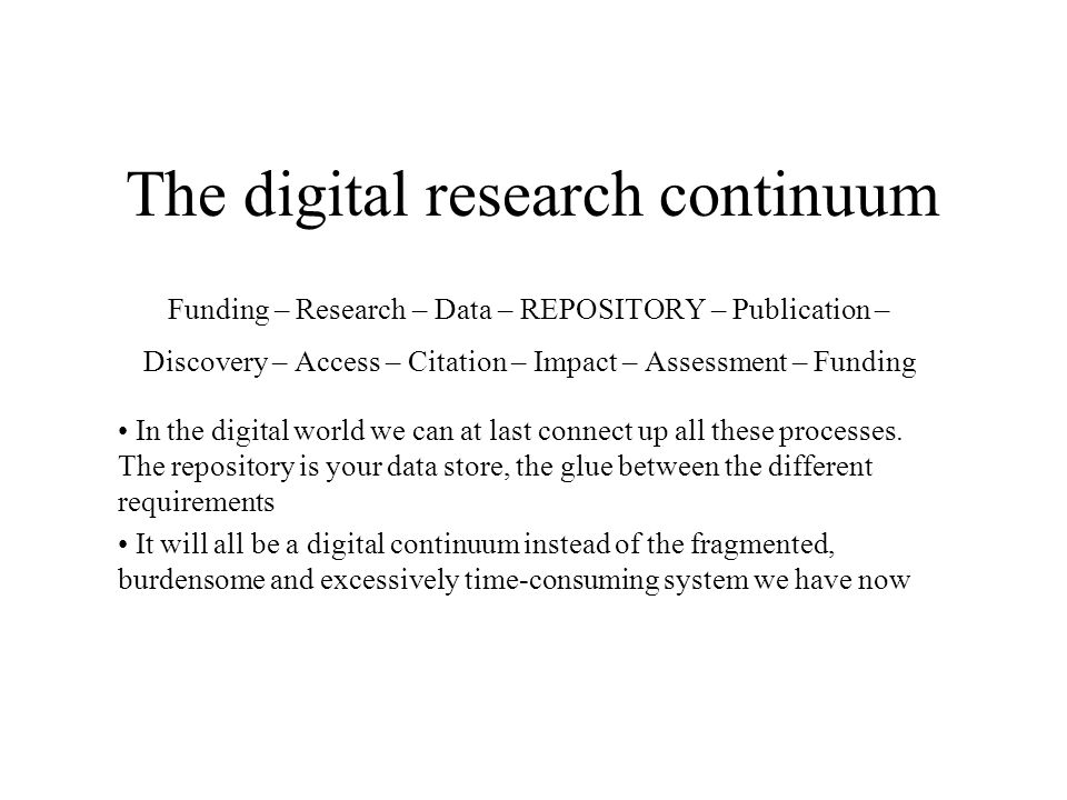 The digital research continuum Funding – Research – Data – REPOSITORY – Publication – Discovery – Access – Citation – Impact – Assessment – Funding In the digital world we can at last connect up all these processes.