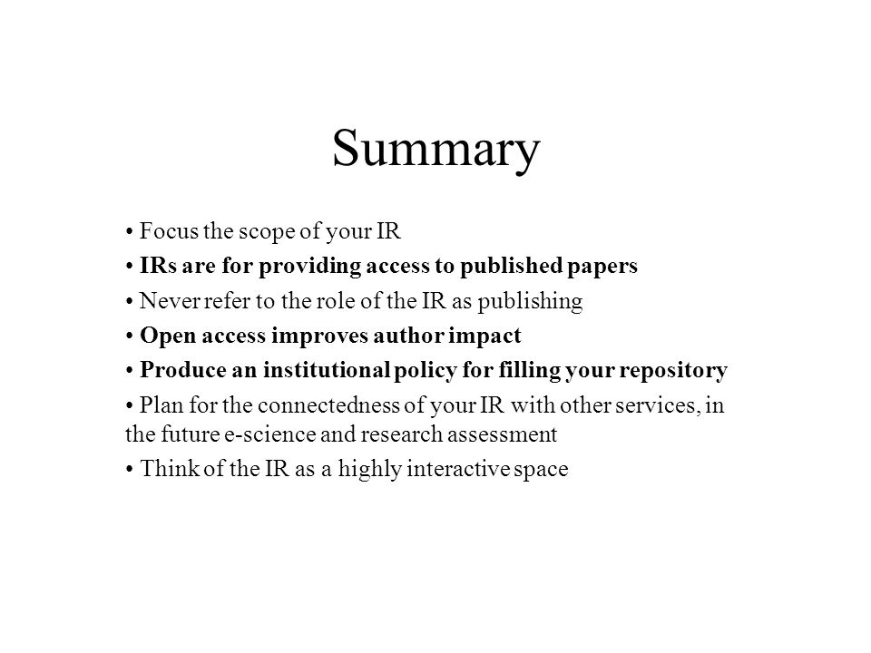 Summary Focus the scope of your IR IRs are for providing access to published papers Never refer to the role of the IR as publishing Open access improves author impact Produce an institutional policy for filling your repository Plan for the connectedness of your IR with other services, in the future e-science and research assessment Think of the IR as a highly interactive space
