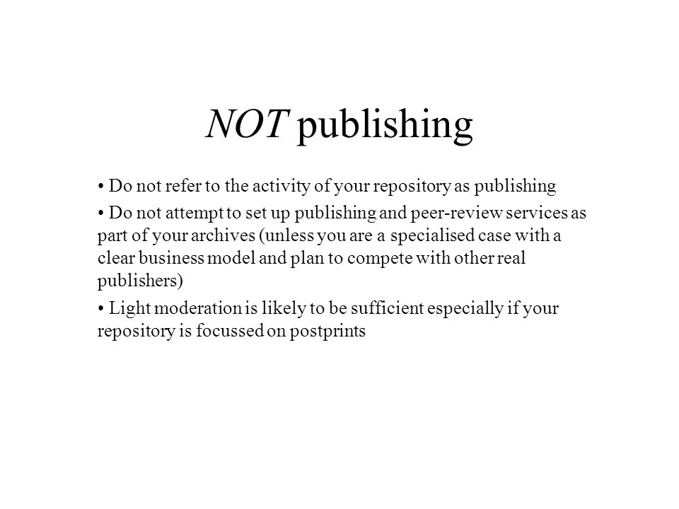 NOT publishing Do not refer to the activity of your repository as publishing Do not attempt to set up publishing and peer-review services as part of your archives (unless you are a specialised case with a clear business model and plan to compete with other real publishers) Light moderation is likely to be sufficient especially if your repository is focussed on postprints