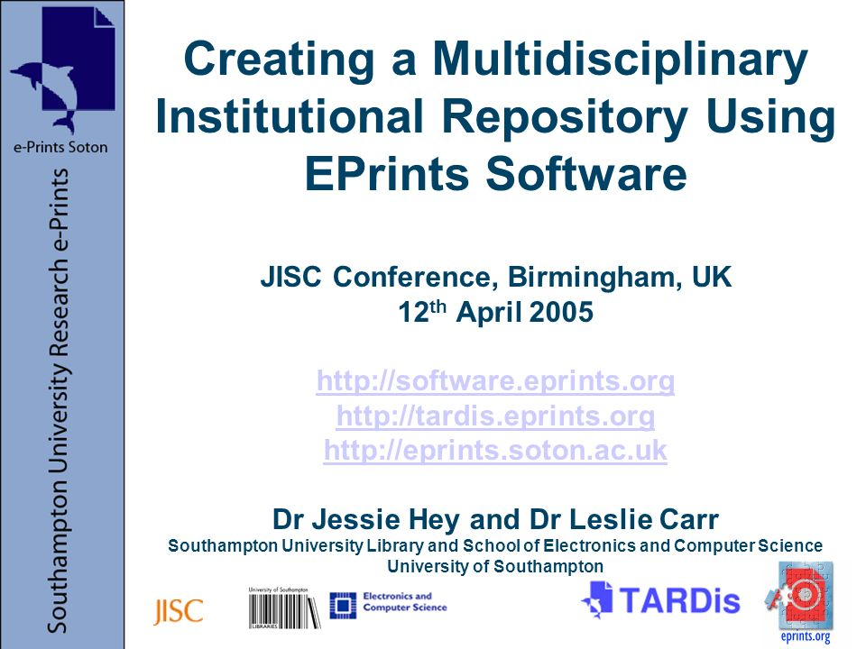 Creating a Multidisciplinary Institutional Repository Using EPrints Software JISC Conference, Birmingham, UK 12 th April 2005 http://software.eprints.org http://tardis.eprints.org http://eprints.soton.ac.uk Dr Jessie Hey and Dr Leslie Carr Southampton University Library and School of Electronics and Computer Science University of Southampton http://software.eprints.org http://tardis.eprints.org http://eprints.soton.ac.uk