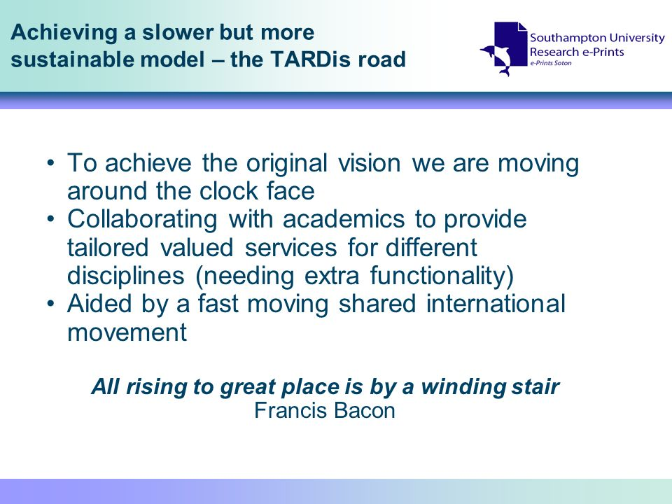 Achieving a slower but more sustainable model – the TARDis road To achieve the original vision we are moving around the clock face Collaborating with academics to provide tailored valued services for different disciplines (needing extra functionality) Aided by a fast moving shared international movement All rising to great place is by a winding stair Francis Bacon