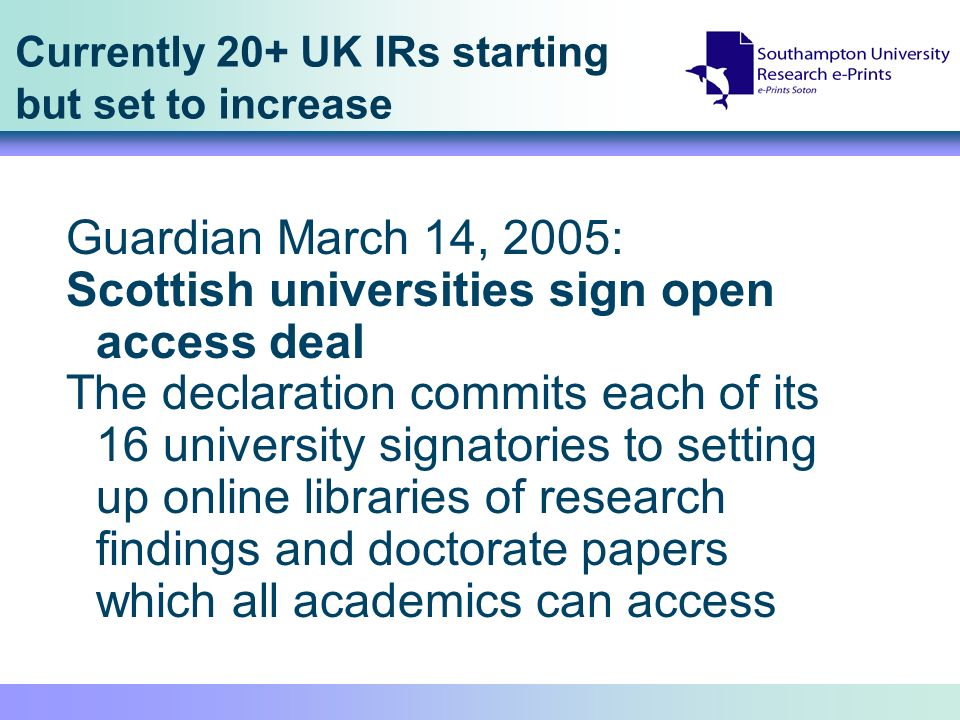 Currently 20+ UK IRs starting but set to increase Guardian March 14, 2005: Scottish universities sign open access deal The declaration commits each of its 16 university signatories to setting up online libraries of research findings and doctorate papers which all academics can access