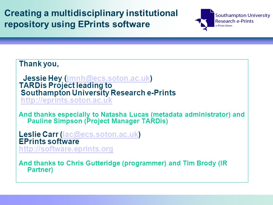 Creating a multidisciplinary institutional repository using EPrints software Thank you, Jessie Hey (jmnh@ecs.soton.ac.uk)jmnh@ecs.soton.ac.uk TARDis Project leading to Southampton University Research e-Prints http://eprints.soton.ac.uk And thanks especially to Natasha Lucas (metadata administrator) and Pauline Simpson (Project Manager TARDis) Leslie Carr (lac@ecs.soton.ac.uk)lac@ecs.soton.ac.uk EPrints software http://software.eprints.org And thanks to Chris Gutteridge (programmer) and Tim Brody (IR Partner)