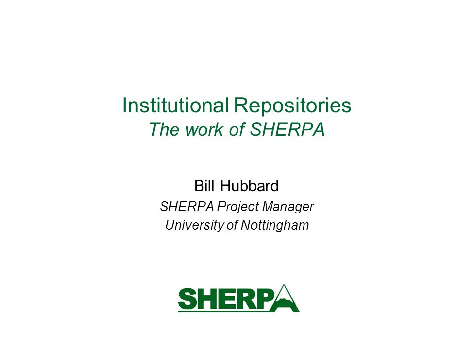 Institutional Repositories The work of SHERPA Bill Hubbard SHERPA Project Manager University of Nottingham