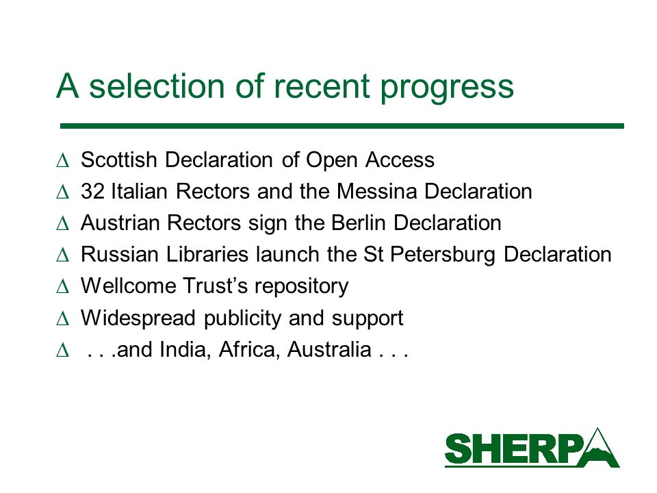 A selection of recent progress Scottish Declaration of Open Access 32 Italian Rectors and the Messina Declaration Austrian Rectors sign the Berlin Declaration Russian Libraries launch the St Petersburg Declaration Wellcome Trusts repository Widespread publicity and support...and India, Africa, Australia...