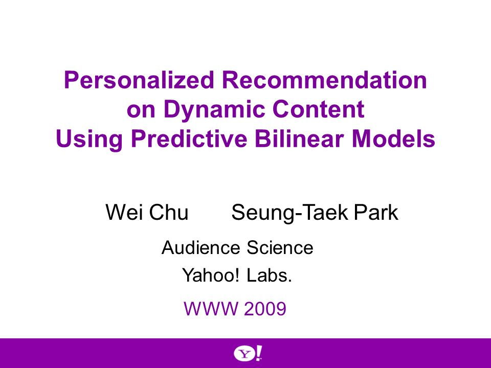 Personalized Recommendation on Dynamic Content Using Predictive Bilinear Models Wei ChuSeung-Taek Park WWW 2009 Audience Science Yahoo.