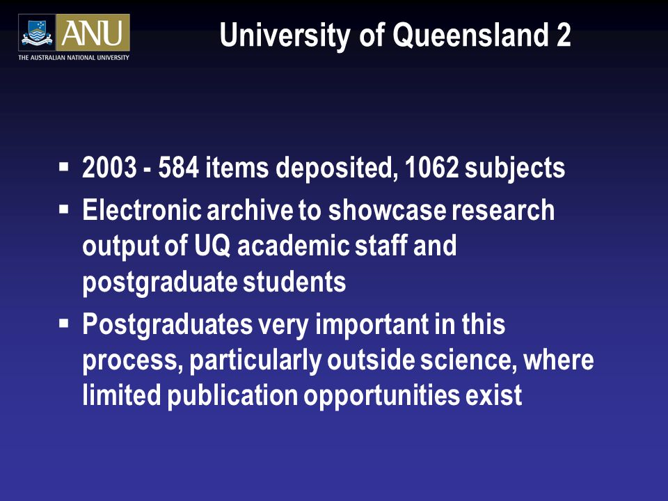 University of Queensland 2 2003 - 584 items deposited, 1062 subjects Electronic archive to showcase research output of UQ academic staff and postgraduate students Postgraduates very important in this process, particularly outside science, where limited publication opportunities exist