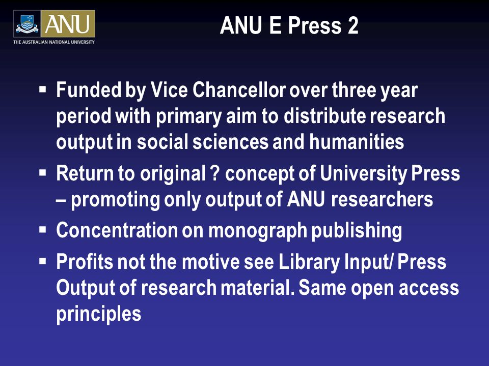 ANU E Press 2 Funded by Vice Chancellor over three year period with primary aim to distribute research output in social sciences and humanities Return to original .