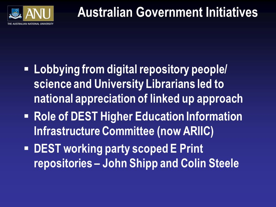 Australian Government Initiatives Lobbying from digital repository people/ science and University Librarians led to national appreciation of linked up approach Role of DEST Higher Education Information Infrastructure Committee (now ARIIC) DEST working party scoped E Print repositories – John Shipp and Colin Steele