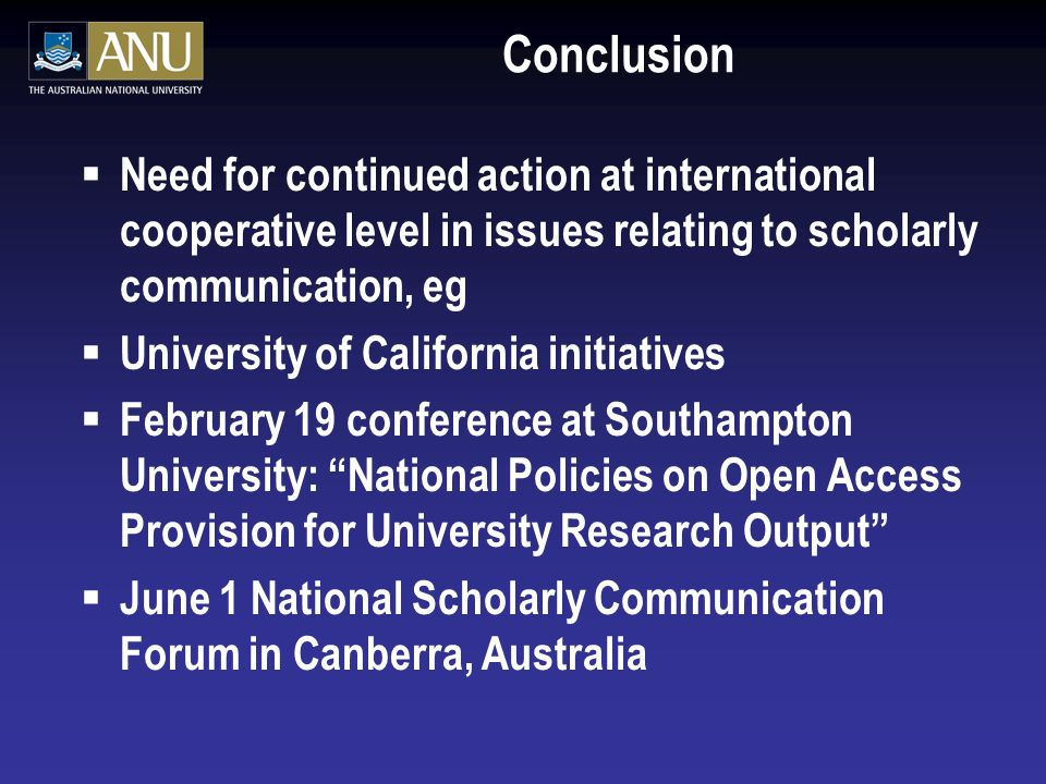 Conclusion Need for continued action at international cooperative level in issues relating to scholarly communication, eg University of California initiatives February 19 conference at Southampton University: National Policies on Open Access Provision for University Research Output June 1 National Scholarly Communication Forum in Canberra, Australia