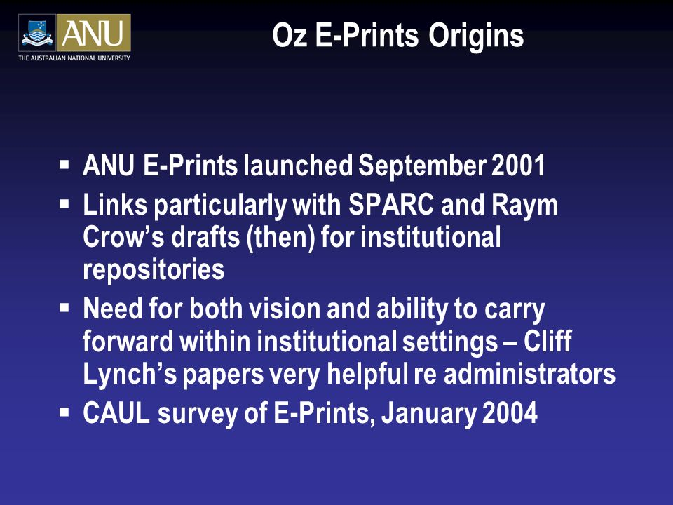 Oz E-Prints Origins ANU E-Prints launched September 2001 Links particularly with SPARC and Raym Crows drafts (then) for institutional repositories Need for both vision and ability to carry forward within institutional settings – Cliff Lynchs papers very helpful re administrators CAUL survey of E-Prints, January 2004