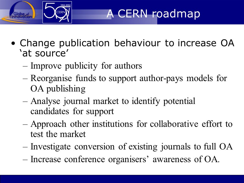 A CERN roadmap Change publication behaviour to increase OA at source –Improve publicity for authors –Reorganise funds to support author-pays models for OA publishing –Analyse journal market to identify potential candidates for support –Approach other institutions for collaborative effort to test the market –Investigate conversion of existing journals to full OA –Increase conference organisers awareness of OA.