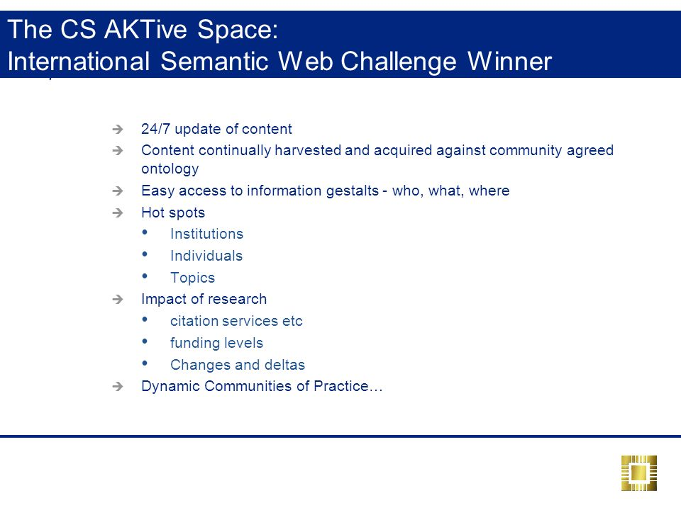 The CS AKTive Space: International Semantic Web Challenge Winner 24/7 update of content Content continually harvested and acquired against community agreed ontology Easy access to information gestalts - who, what, where Hot spots Institutions Individuals Topics Impact of research citation services etc funding levels Changes and deltas Dynamic Communities of Practice…