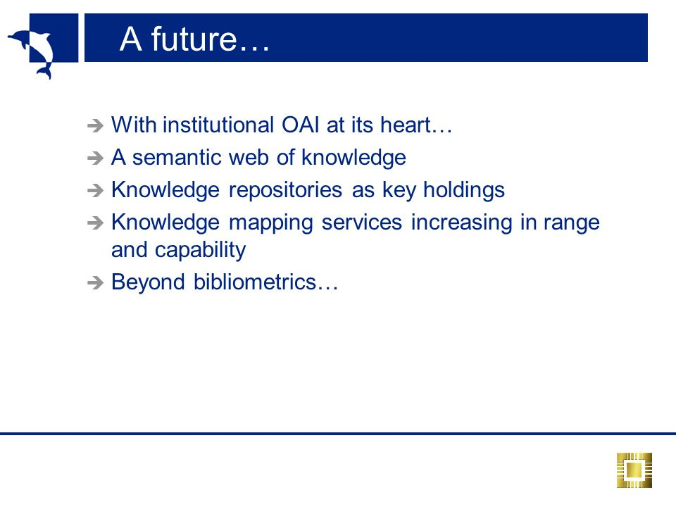 A future… With institutional OAI at its heart… A semantic web of knowledge Knowledge repositories as key holdings Knowledge mapping services increasing in range and capability Beyond bibliometrics…