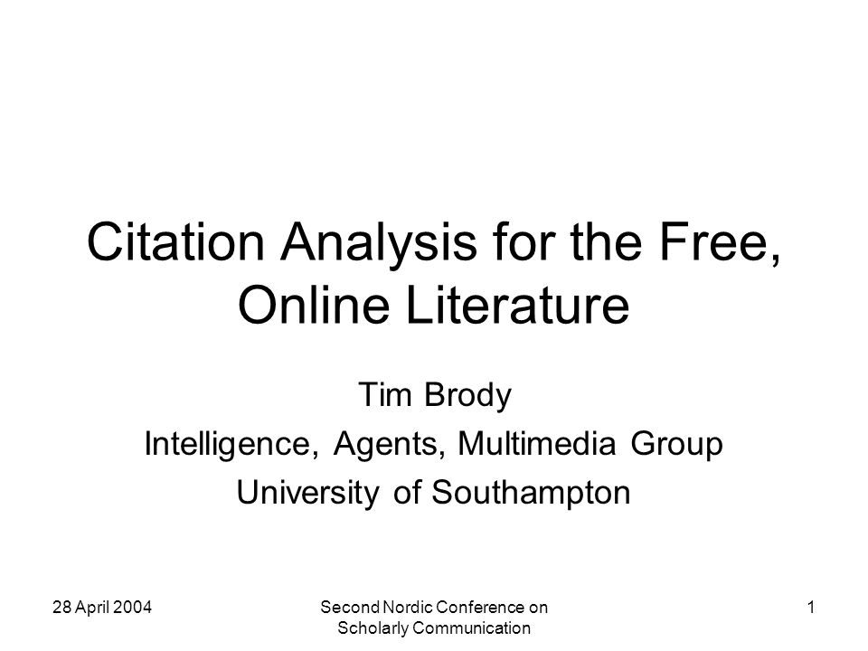 28 April 2004Second Nordic Conference on Scholarly Communication 1 Citation Analysis for the Free, Online Literature Tim Brody Intelligence, Agents, Multimedia Group University of Southampton