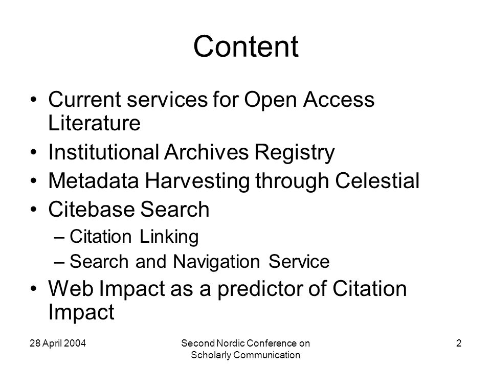 28 April 2004Second Nordic Conference on Scholarly Communication 2 Content Current services for Open Access Literature Institutional Archives Registry Metadata Harvesting through Celestial Citebase Search –Citation Linking –Search and Navigation Service Web Impact as a predictor of Citation Impact