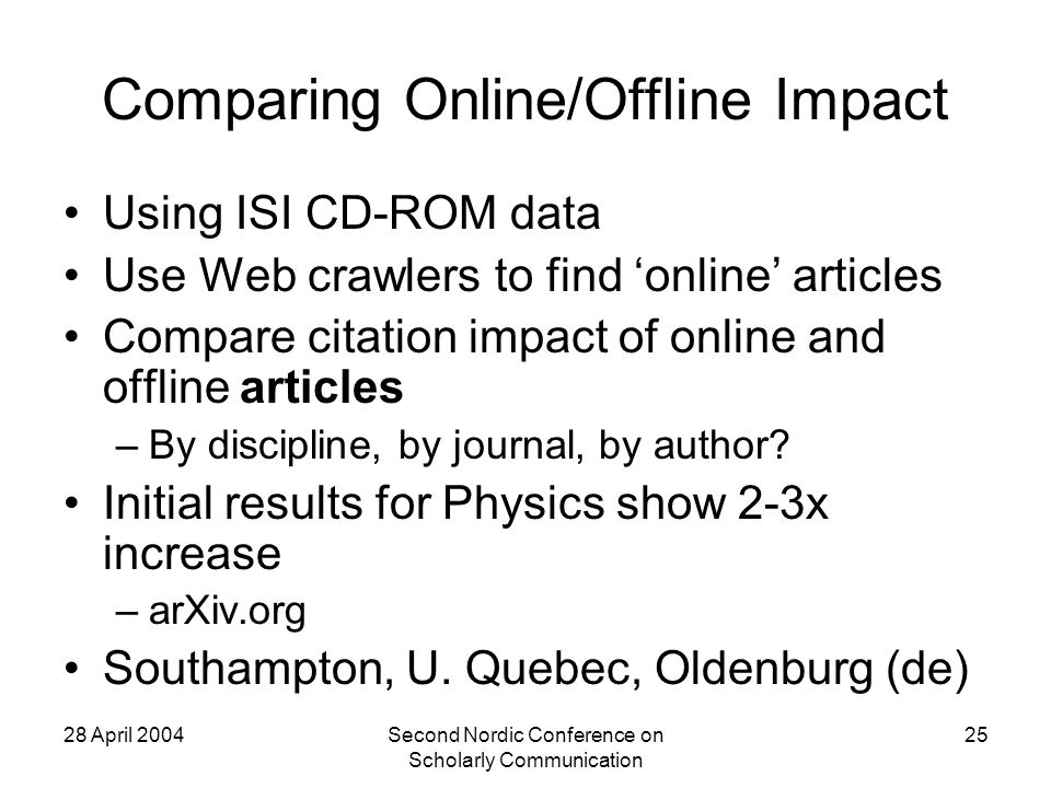 28 April 2004Second Nordic Conference on Scholarly Communication 25 Comparing Online/Offline Impact Using ISI CD-ROM data Use Web crawlers to find online articles Compare citation impact of online and offline articles –By discipline, by journal, by author.