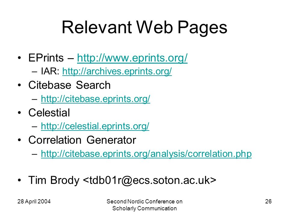28 April 2004Second Nordic Conference on Scholarly Communication 26 Relevant Web Pages EPrints –   –IAR:   Citebase Search –  Celestial –  Correlation Generator –  Tim Brody