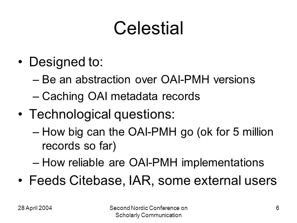 28 April 2004Second Nordic Conference on Scholarly Communication 6 Celestial Designed to: –Be an abstraction over OAI-PMH versions –Caching OAI metadata records Technological questions: –How big can the OAI-PMH go (ok for 5 million records so far) –How reliable are OAI-PMH implementations Feeds Citebase, IAR, some external users